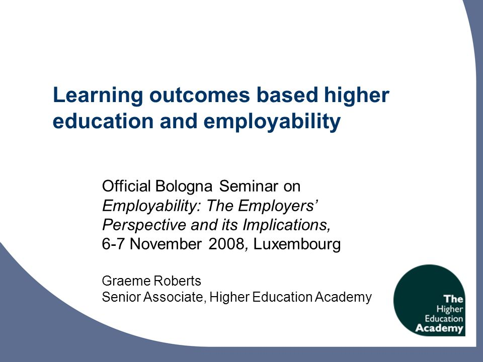 Learning outcomes based higher education: the Scottish Experience, Edinburgh, February 2008 Learning outcomes are one of the basic building blocks of European higher education reform Lack of clarity and shared understanding about the meaning of some key terms is likely to impede effective implementation Degree of scepticism about the value and appropriateness of the learning outcomes approach in the context of higher education