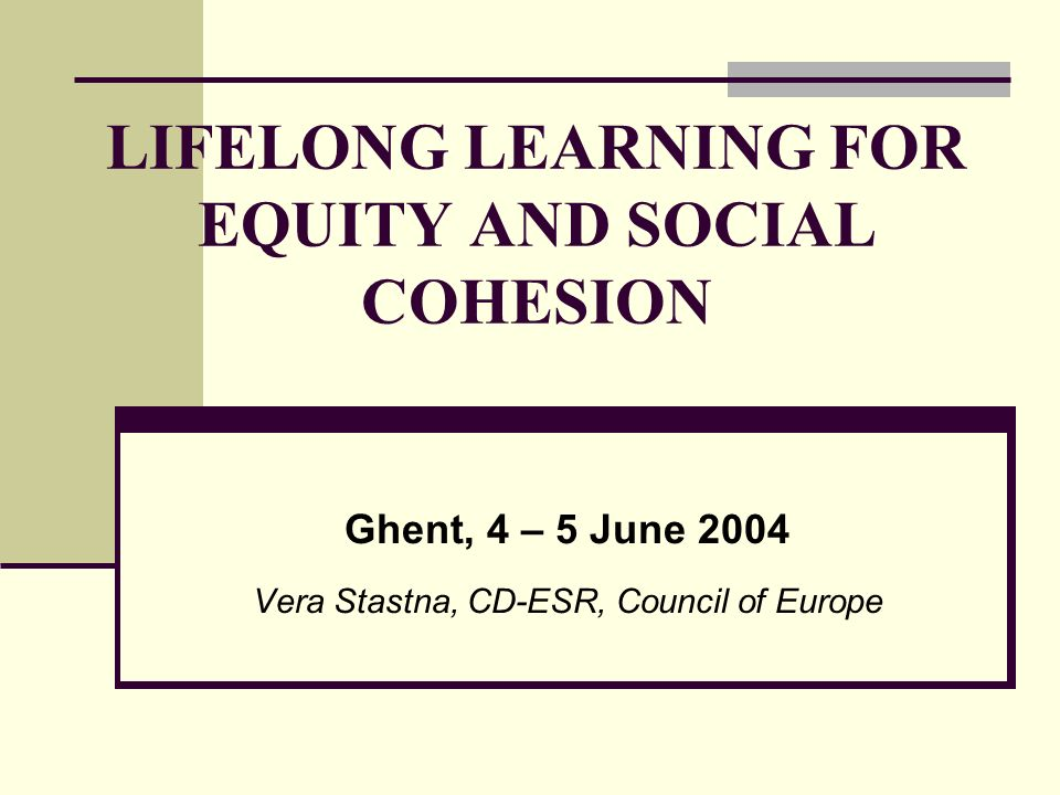 LIFELONG LEARNING FOR EQUITY AND SOCIAL COHESION Ghent, 4 – 5 June 2004 Vera Stastna, CD-ESR, Council of Europe