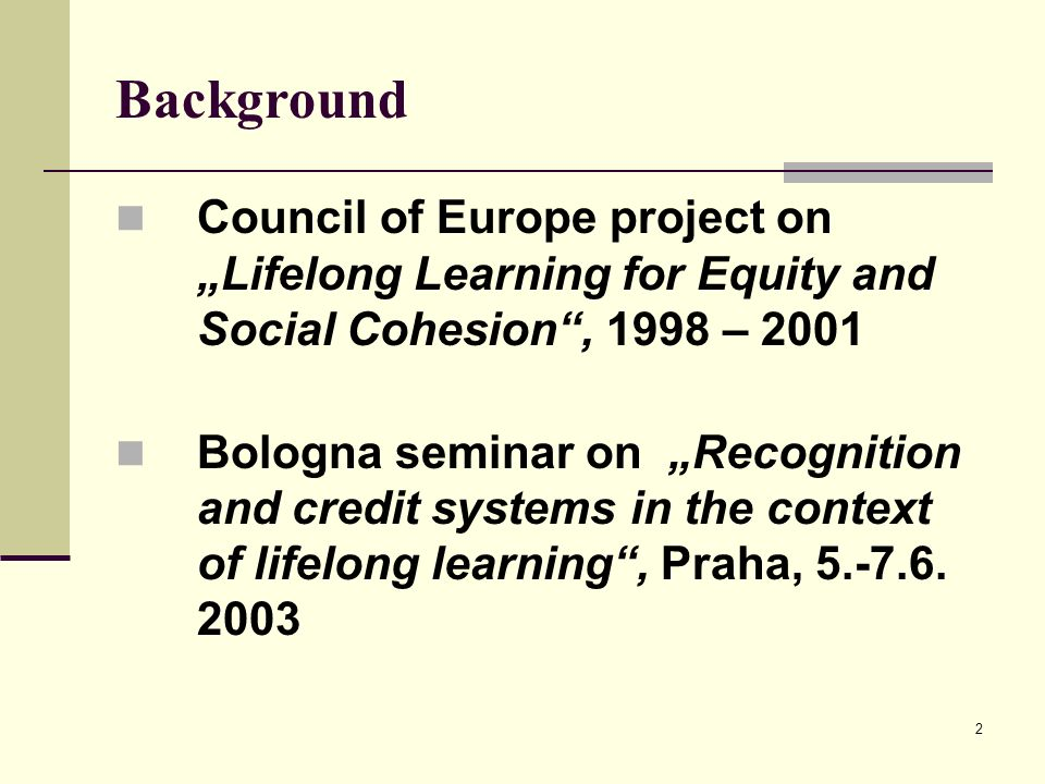 2 Background Council of Europe project on Lifelong Learning for Equity and Social Cohesion, 1998 – 2001 Bologna seminar on Recognition and credit syst