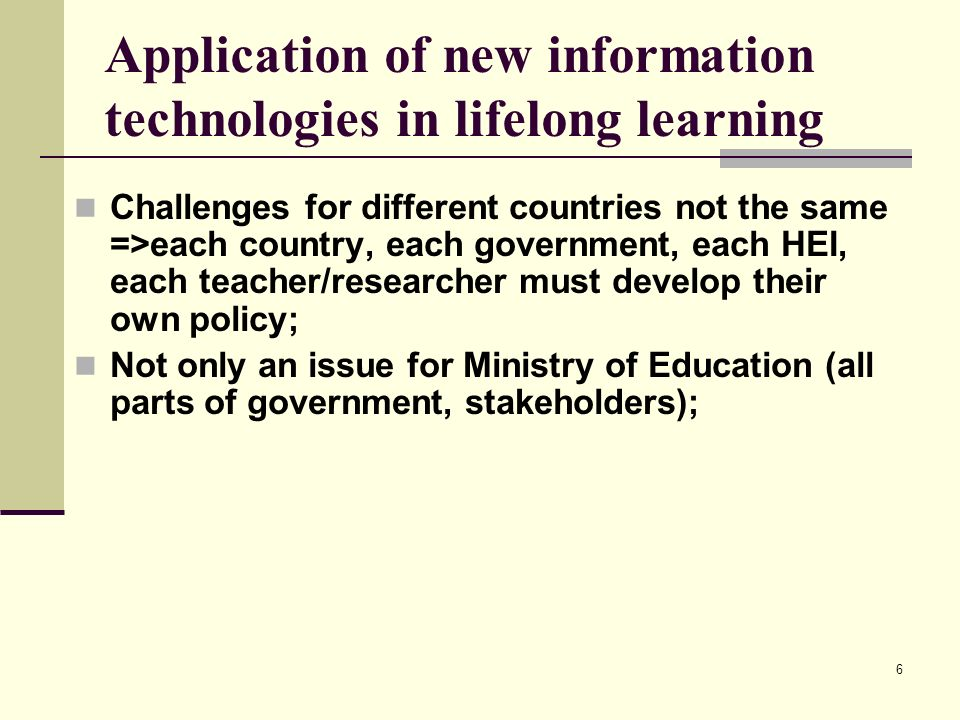 6 Application of new information technologies in lifelong learning Challenges for different countries not the same =>each country, each government, ea