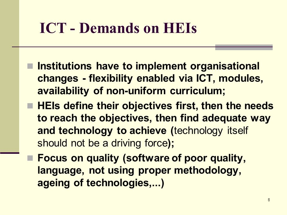 8 ICT - Demands on HEIs Institutions have to implement organisational changes - flexibility enabled via ICT, modules, availability of non-uniform curr