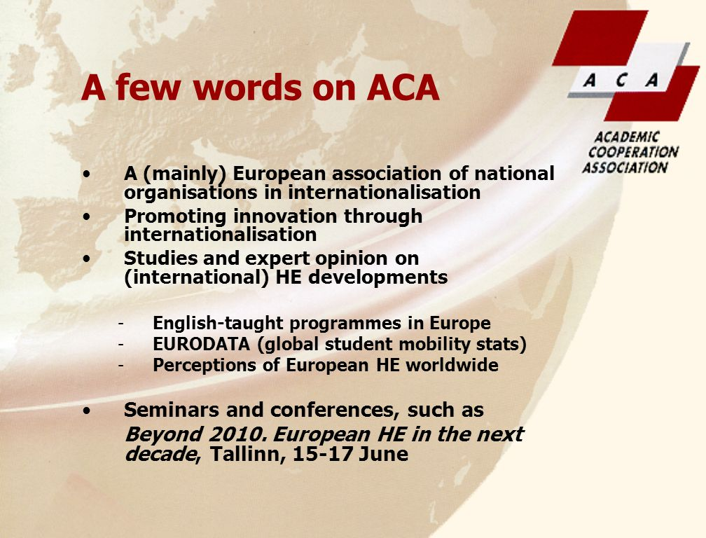 A few words on ACA A (mainly) European association of national organisations in internationalisation Promoting innovation through internationalisation Studies and expert opinion on (international) HE developments -English-taught programmes in Europe -EURODATA (global student mobility stats) -Perceptions of European HE worldwide Seminars and conferences, such as Beyond 2010.