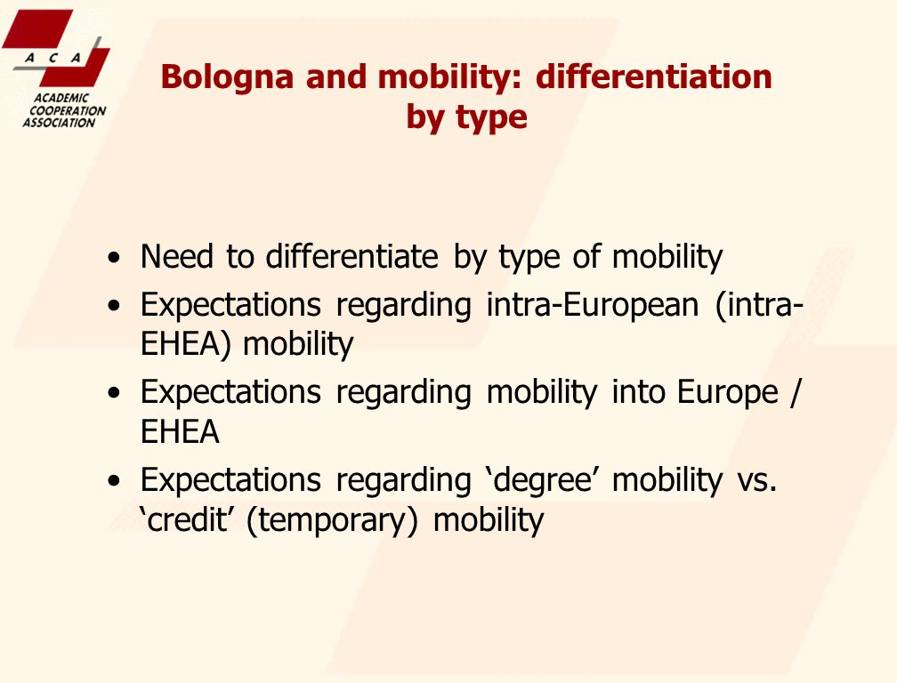Bologna and mobility: differentiation by type Need to differentiate by type of mobility Expectations regarding intra-European (intra- EHEA) mobility Expectations regarding mobility into Europe / EHEA Expectations regarding degree mobility vs.