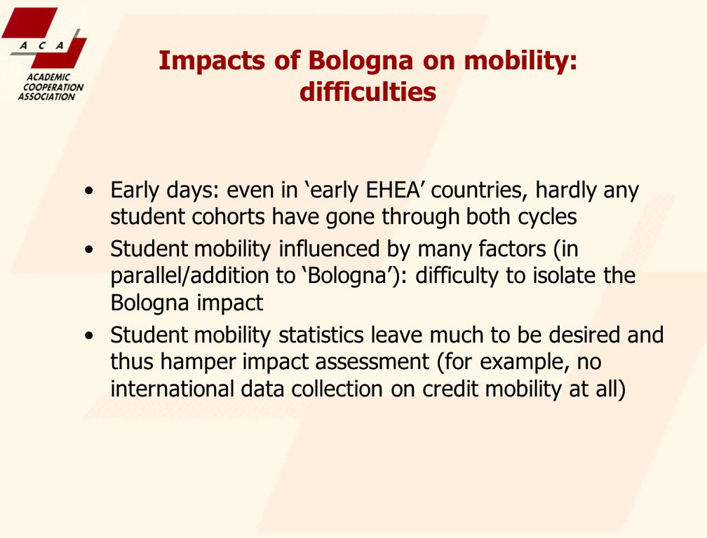 Impacts of Bologna on mobility: difficulties Early days: even in early EHEA countries, hardly any student cohorts have gone through both cycles Student mobility influenced by many factors (in parallel/addition to Bologna): difficulty to isolate the Bologna impact Student mobility statistics leave much to be desired and thus hamper impact assessment (for example, no international data collection on credit mobility at all)