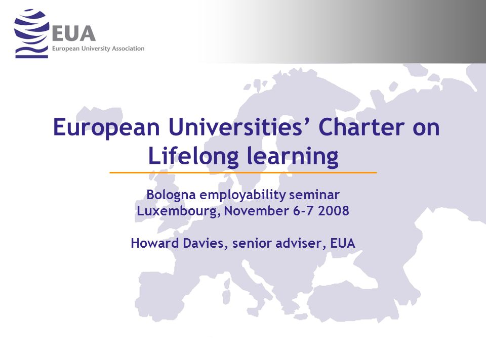 European Universities Charter on Lifelong learning Bologna employability seminar Luxembourg, November 6-7 2008 Howard Davies, senior adviser, EUA