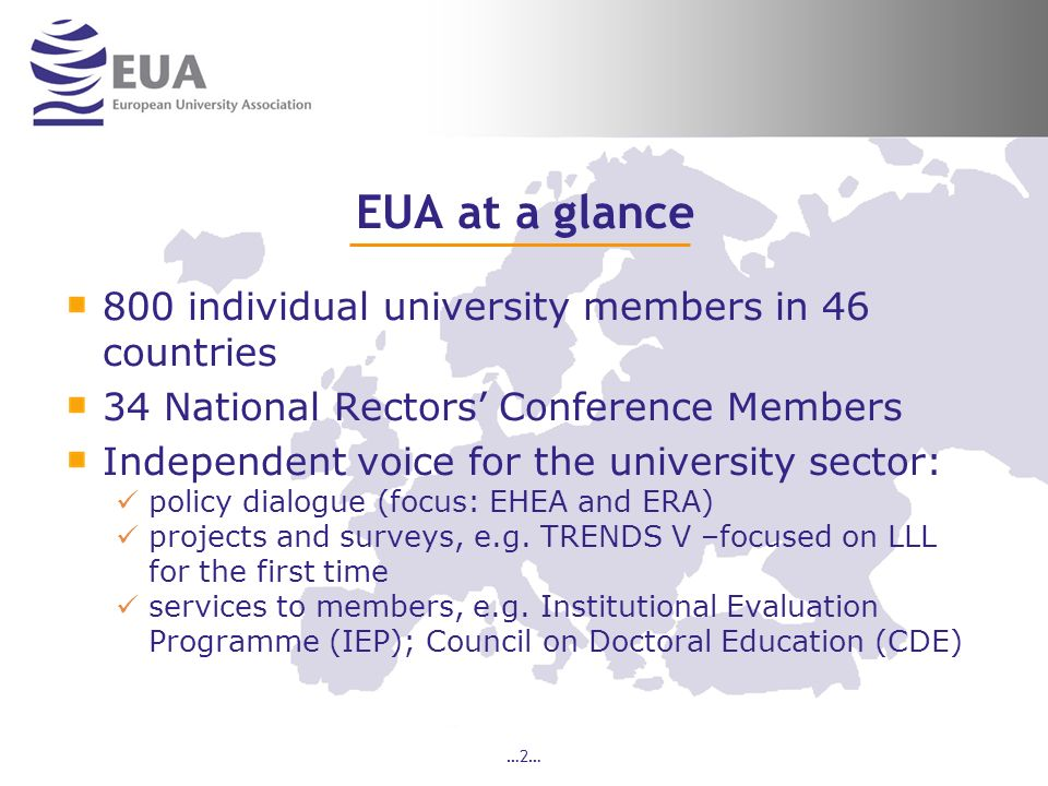…2… EUA at a glance 800 individual university members in 46 countries 34 National Rectors Conference Members Independent voice for the university sector: policy dialogue (focus: EHEA and ERA) projects and surveys, e.g.