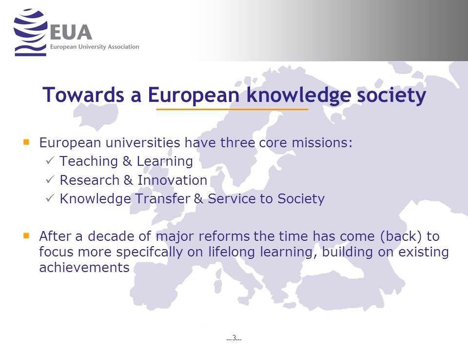 …3… Towards a European knowledge society European universities have three core missions: Teaching & Learning Research & Innovation Knowledge Transfer & Service to Society After a decade of major reforms the time has come (back) to focus more specifcally on lifelong learning, building on existing achievements