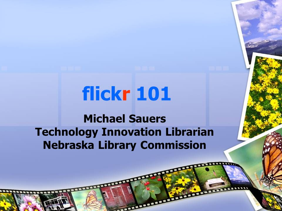 flickr 101 Michael Sauers Technology Innovation Librarian Nebraska Library Commission