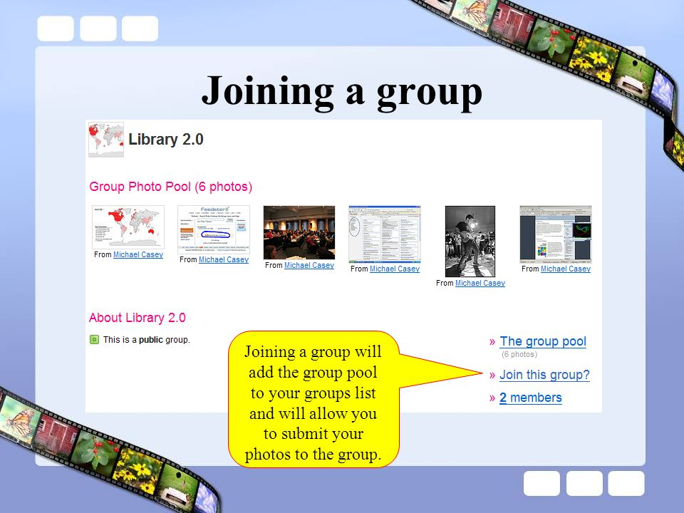 Joining a group Joining a group will add the group pool to your groups list and will allow you to submit your photos to the group.