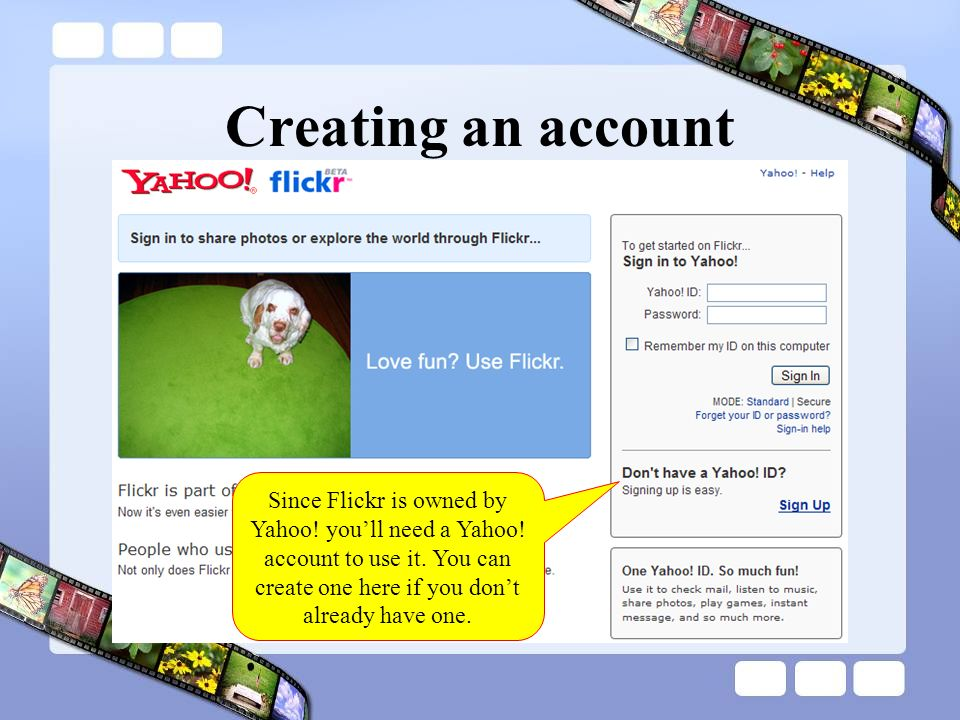 Creating an account Since Flickr is owned by Yahoo.