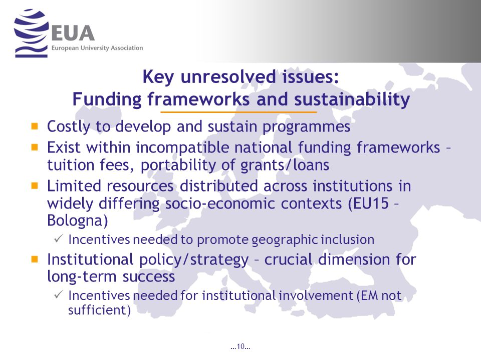 …10… Key unresolved issues: Funding frameworks and sustainability Costly to develop and sustain programmes Exist within incompatible national funding frameworks – tuition fees, portability of grants/loans Limited resources distributed across institutions in widely differing socio-economic contexts (EU15 – Bologna) Incentives needed to promote geographic inclusion Institutional policy/strategy – crucial dimension for long-term success Incentives needed for institutional involvement (EM not sufficient)