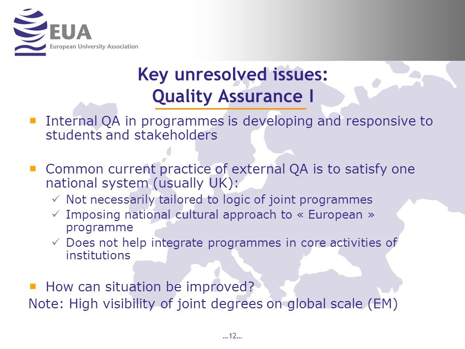 …12… Key unresolved issues: Quality Assurance I Internal QA in programmes is developing and responsive to students and stakeholders Common current practice of external QA is to satisfy one national system (usually UK): Not necessarily tailored to logic of joint programmes Imposing national cultural approach to « European » programme Does not help integrate programmes in core activities of institutions How can situation be improved.