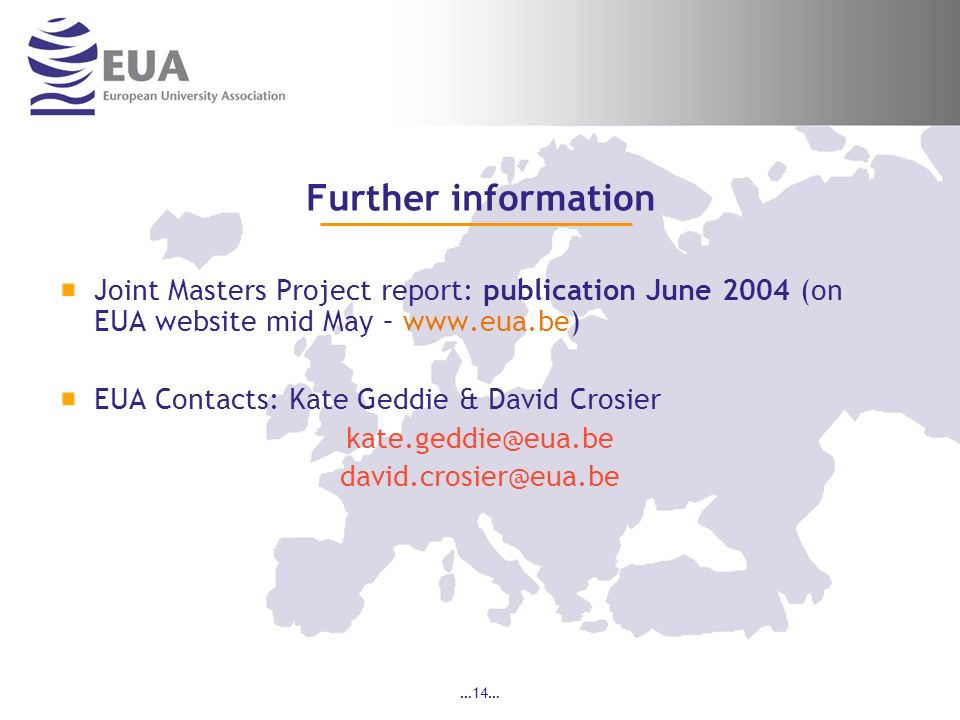 …14… Further information Joint Masters Project report: publication June 2004 (on EUA website mid May – www.eua.be) EUA Contacts: Kate Geddie & David Crosier kate.geddie@eua.be david.crosier@eua.be