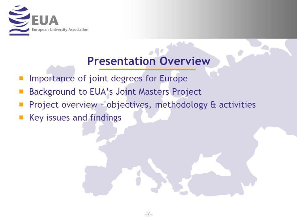 …2… Presentation Overview Importance of joint degrees for Europe Background to EUAs Joint Masters Project Project overview – objectives, methodology & activities Key issues and findings