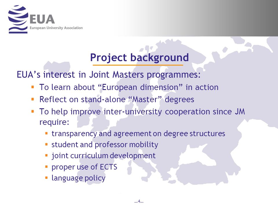 …4… Project background EUAs interest in Joint Masters programmes: To learn about European dimension in action Reflect on stand-alone Master degrees To help improve inter-university cooperation since JM require: transparency and agreement on degree structures student and professor mobility joint curriculum development proper use of ECTS language policy