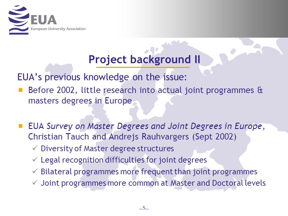 …5… Project background II EUAs previous knowledge on the issue: Before 2002, little research into actual joint programmes & masters degrees in Europe EUA Survey on Master Degrees and Joint Degrees in Europe, Christian Tauch and Andrejs Rauhvargers (Sept 2002) Diversity of Master degree structures Legal recognition difficulties for joint degrees Bilateral programmes more frequent than joint programmes Joint programmes more common at Master and Doctoral levels