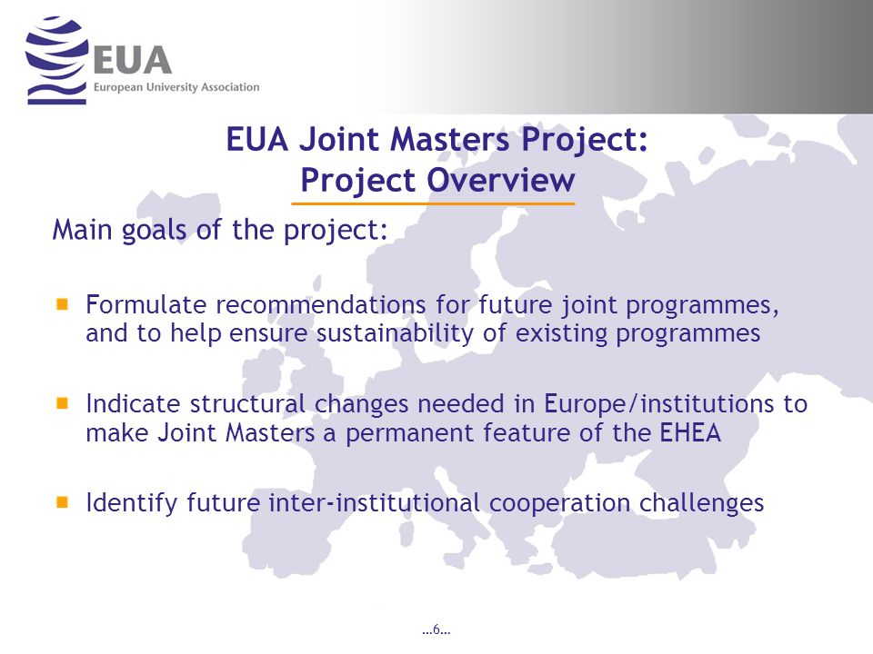 …6… EUA Joint Masters Project: Project Overview Main goals of the project: Formulate recommendations for future joint programmes, and to help ensure sustainability of existing programmes Indicate structural changes needed in Europe/institutions to make Joint Masters a permanent feature of the EHEA Identify future inter-institutional cooperation challenges