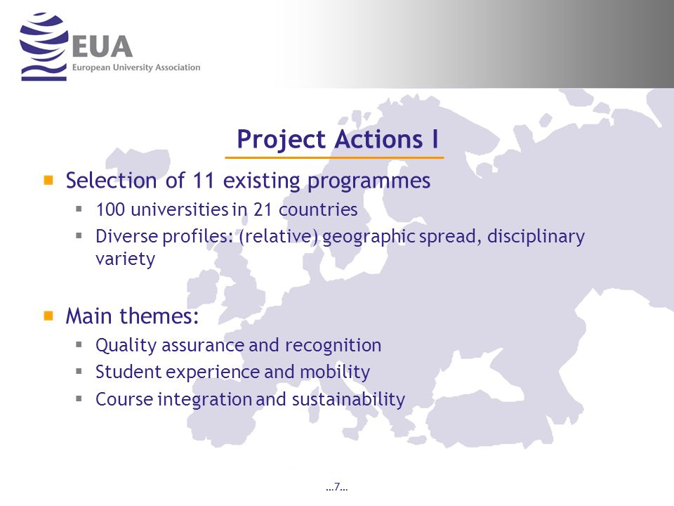 …7… Project Actions I Selection of 11 existing programmes 100 universities in 21 countries Diverse profiles: (relative) geographic spread, disciplinary variety Main themes: Quality assurance and recognition Student experience and mobility Course integration and sustainability