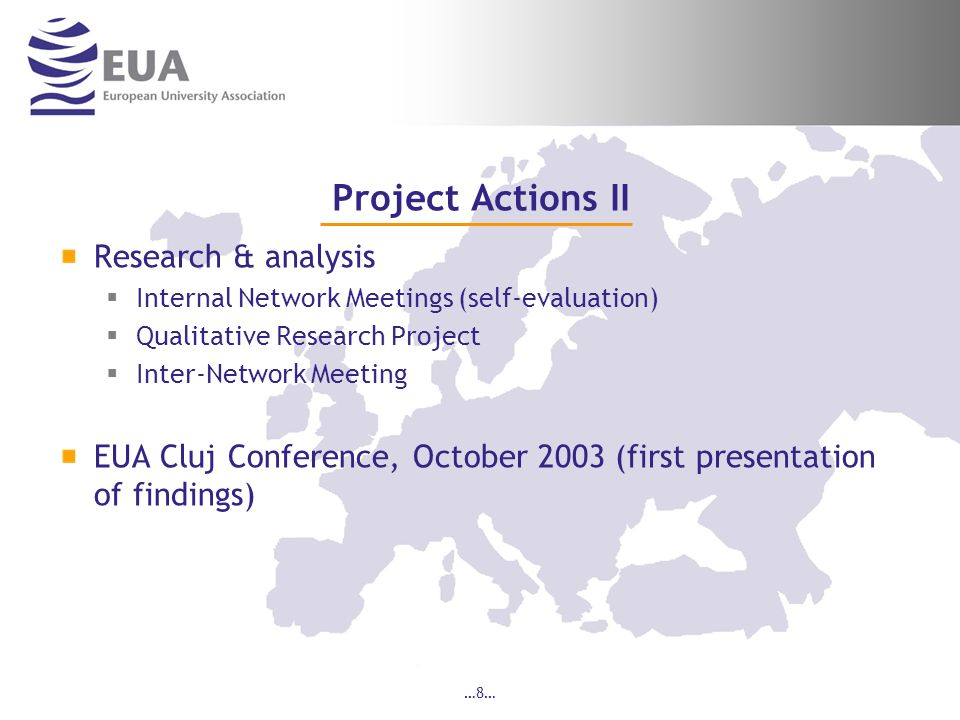 …8… Project Actions II Research & analysis Internal Network Meetings (self-evaluation) Qualitative Research Project Inter-Network Meeting EUA Cluj Conference, October 2003 (first presentation of findings)