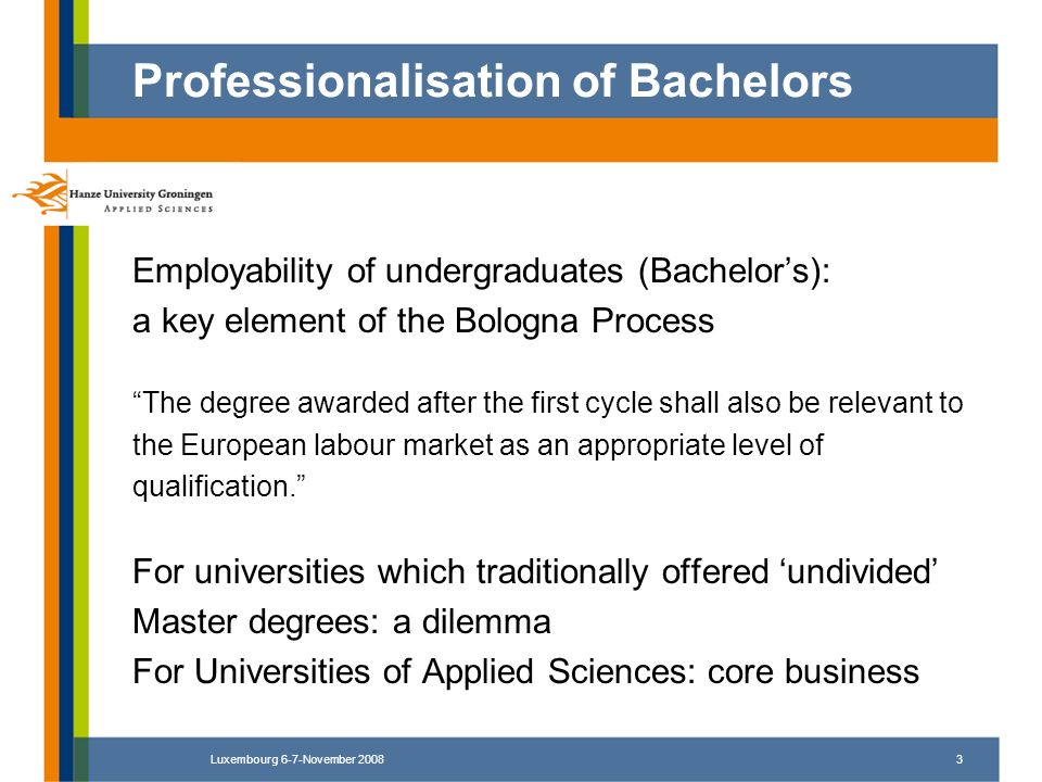 Luxembourg 6-7-November 20083 Employability of undergraduates (Bachelors): a key element of the Bologna Process The degree awarded after the first cyc