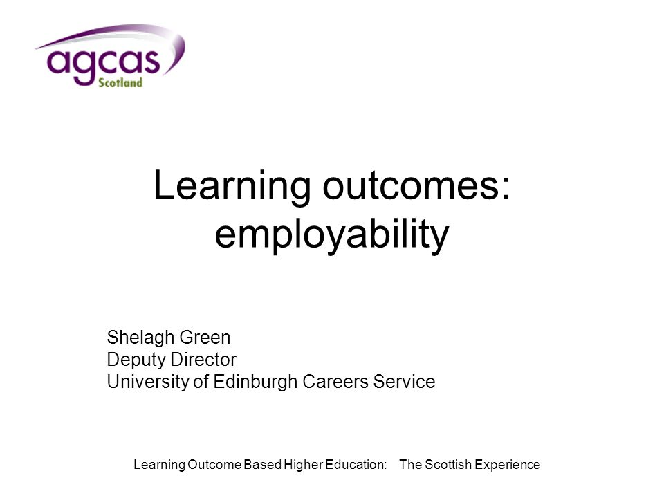 Learning Outcome Based Higher Education: The Scottish Experience Learning outcomes: employability Shelagh Green Deputy Director University of Edinburgh Careers Service