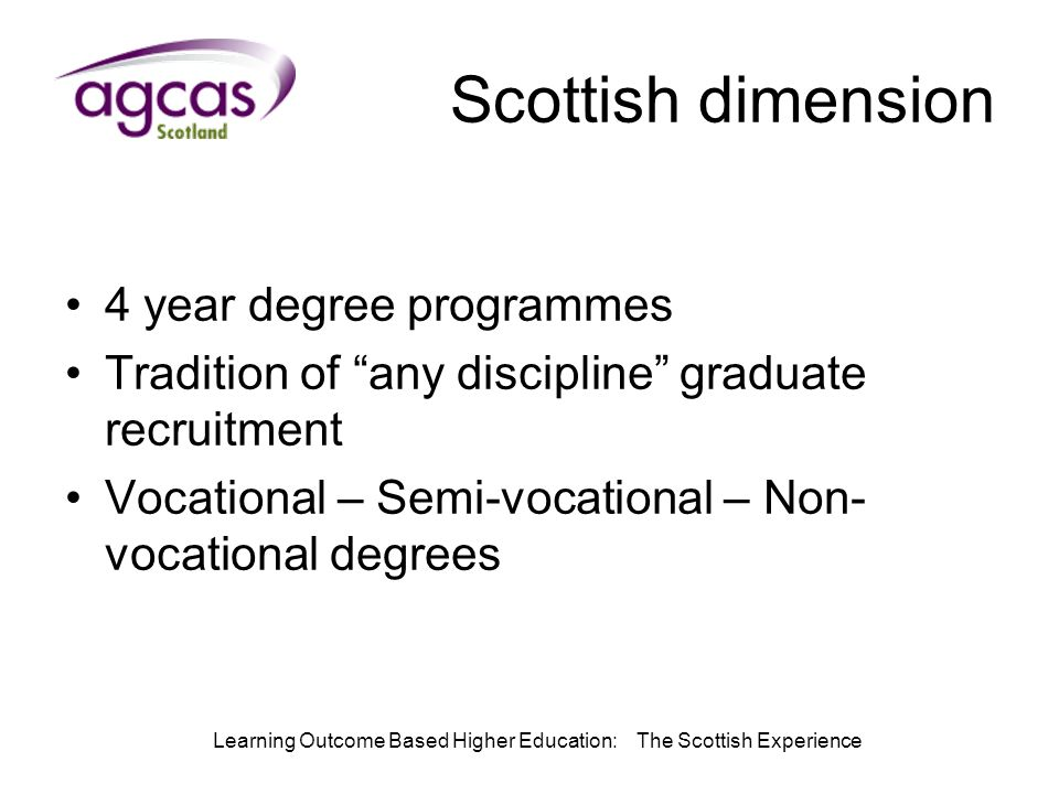 Learning Outcome Based Higher Education: The Scottish Experience Scottish dimension 4 year degree programmes Tradition of any discipline graduate recruitment Vocational – Semi-vocational – Non- vocational degrees