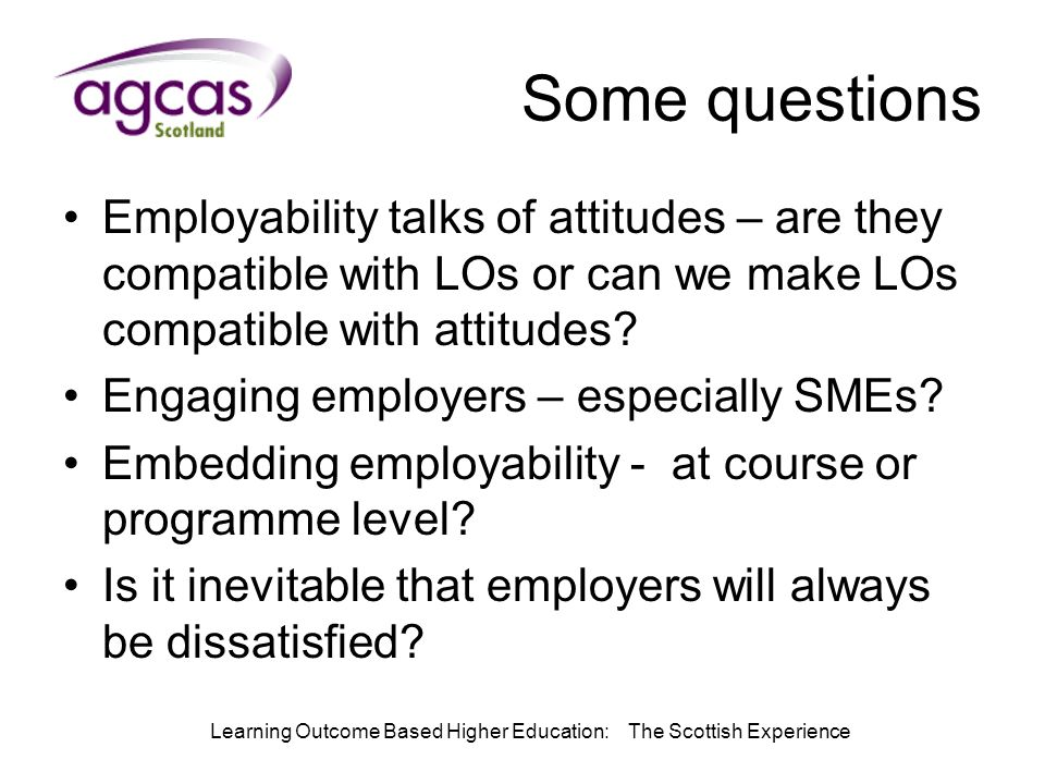 Learning Outcome Based Higher Education: The Scottish Experience Some questions Employability talks of attitudes – are they compatible with LOs or can we make LOs compatible with attitudes.