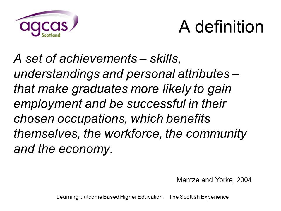 Learning Outcome Based Higher Education: The Scottish Experience A definition A set of achievements – skills, understandings and personal attributes – that make graduates more likely to gain employment and be successful in their chosen occupations, which benefits themselves, the workforce, the community and the economy.