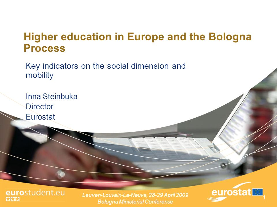 Leuven-Louvain-La-Neuve, April 2009 Bologna Ministerial Conference 1 Higher education in Europe and the Bologna Process Key indicators on the social dimension and mobility Inna Steinbuka Director Eurostat