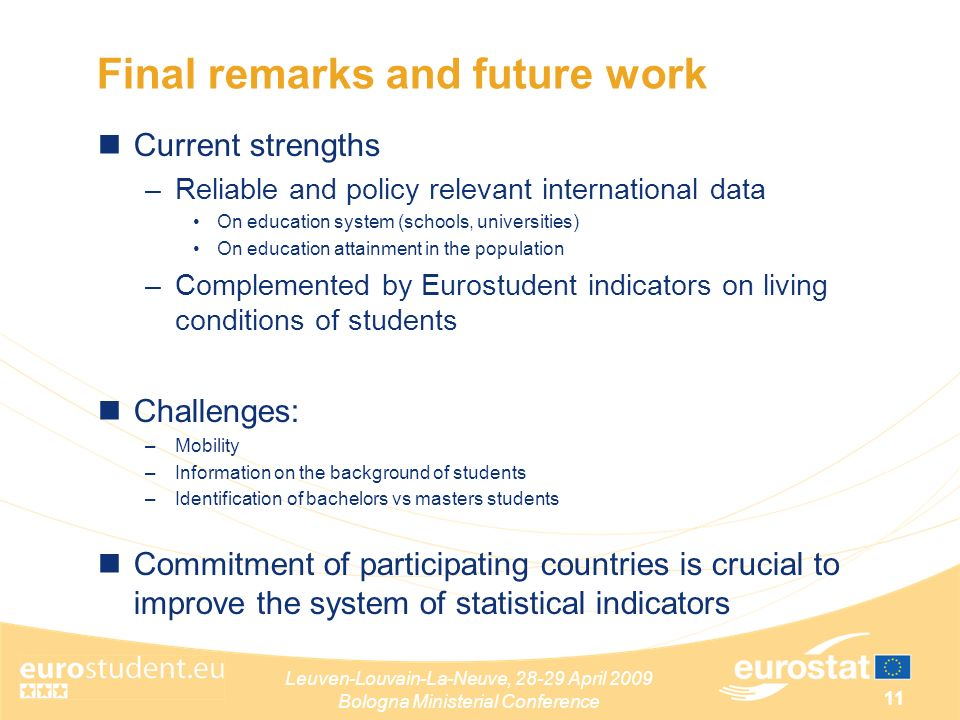 Leuven-Louvain-La-Neuve, April 2009 Bologna Ministerial Conference 11 Final remarks and future work Current strengths –Reliable and policy relevant international data On education system (schools, universities) On education attainment in the population –Complemented by Eurostudent indicators on living conditions of students Challenges: –Mobility –Information on the background of students –Identification of bachelors vs masters students Commitment of participating countries is crucial to improve the system of statistical indicators