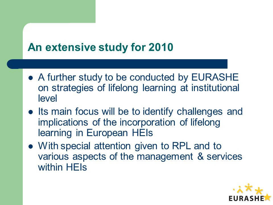 An extensive study for 2010 A further study to be conducted by EURASHE on strategies of lifelong learning at institutional level Its main focus will be to identify challenges and implications of the incorporation of lifelong learning in European HEIs With special attention given to RPL and to various aspects of the management & services within HEIs