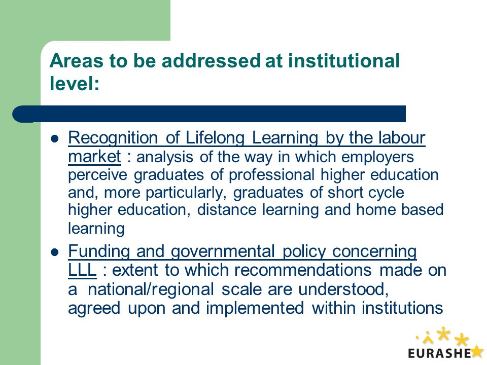 Areas to be addressed at institutional level: Recognition of Lifelong Learning by the labour market : analysis of the way in which employers perceive graduates of professional higher education and, more particularly, graduates of short cycle higher education, distance learning and home based learning Funding and governmental policy concerning LLL : extent to which recommendations made on a national/regional scale are understood, agreed upon and implemented within institutions