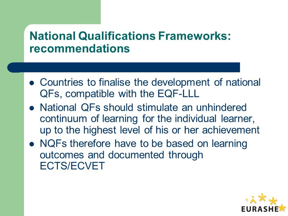 National Qualifications Frameworks: recommendations Countries to finalise the development of national QFs, compatible with the EQF-LLL National QFs should stimulate an unhindered continuum of learning for the individual learner, up to the highest level of his or her achievement NQFs therefore have to be based on learning outcomes and documented through ECTS/ECVET