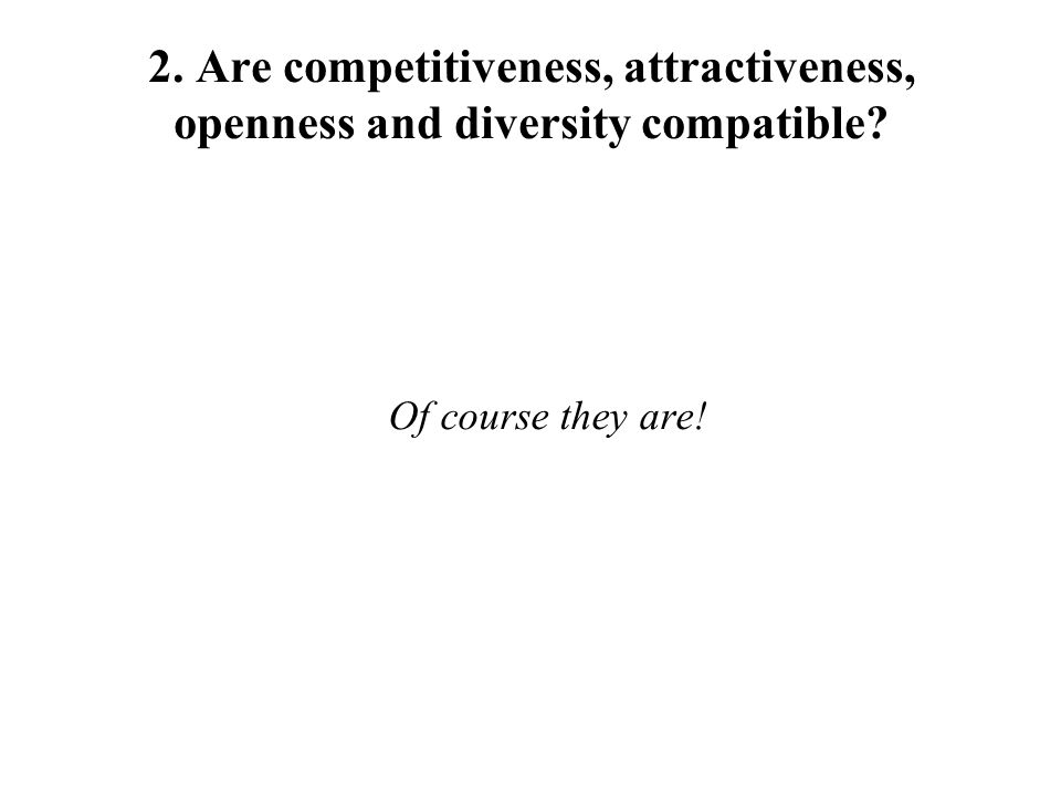 2. Are competitiveness, attractiveness, openness and diversity compatible Of course they are!