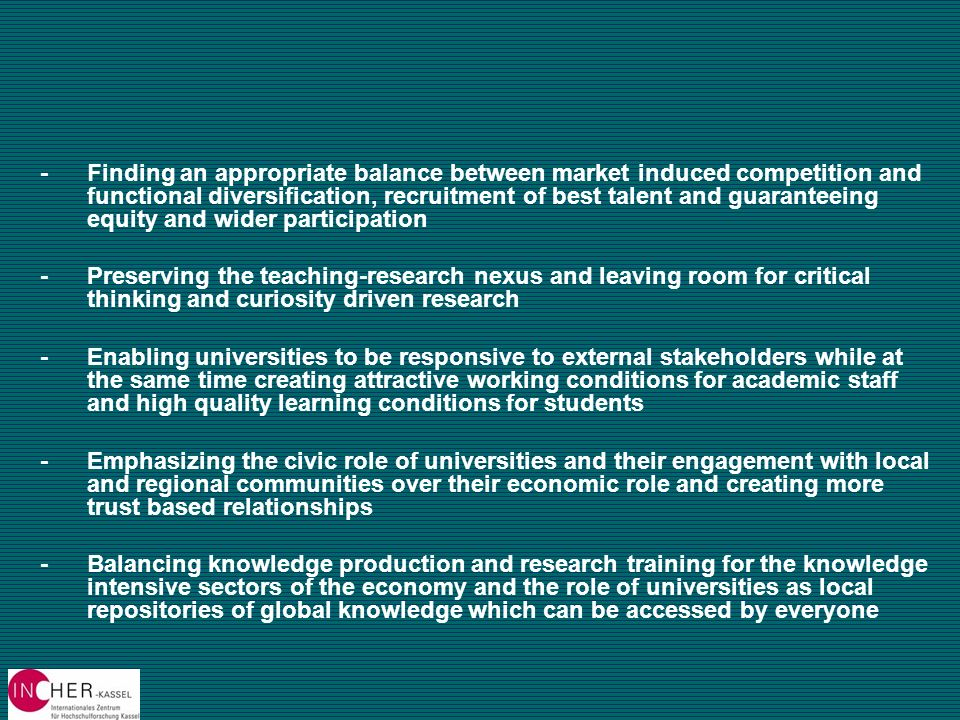 -Finding an appropriate balance between market induced competition and functional diversification, recruitment of best talent and guaranteeing equity and wider participation --Preserving the teaching-research nexus and leaving room for critical thinking and curiosity driven research --Enabling universities to be responsive to external stakeholders while at the same time creating attractive working conditions for academic staff and high quality learning conditions for students --Emphasizing the civic role of universities and their engagement with local and regional communities over their economic role and creating more trust based relationships --Balancing knowledge production and research training for the knowledge intensive sectors of the economy and the role of universities as local repositories of global knowledge which can be accessed by everyone