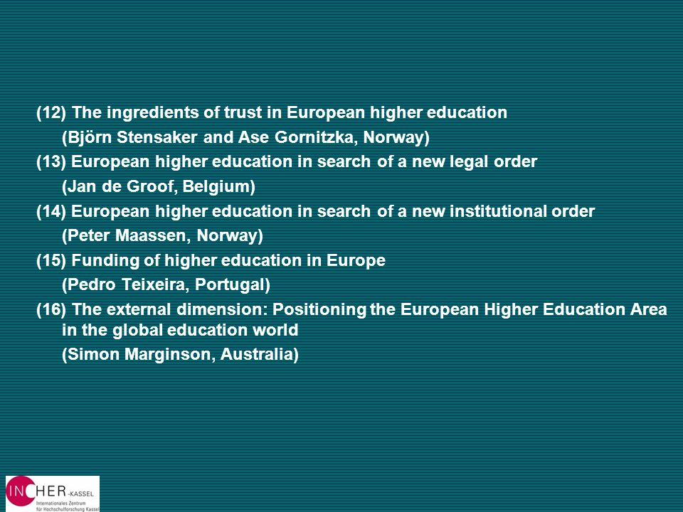 (12) The ingredients of trust in European higher education (Björn Stensaker and Ase Gornitzka, Norway) (13) European higher education in search of a new legal order (Jan de Groof, Belgium) (14) European higher education in search of a new institutional order (Peter Maassen, Norway) (15) Funding of higher education in Europe (Pedro Teixeira, Portugal) (16) The external dimension: Positioning the European Higher Education Area in the global education world (Simon Marginson, Australia)