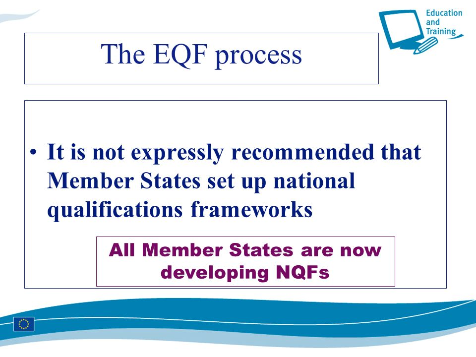 The EQF process It is not expressly recommended that Member States set up national qualifications frameworks All Member States are now developing NQFs