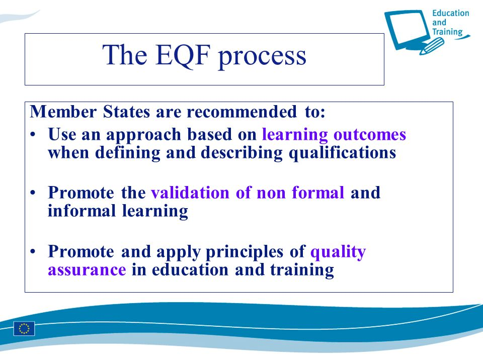 The EQF process Member States are recommended to: Use an approach based on learning outcomes when defining and describing qualifications Promote the v