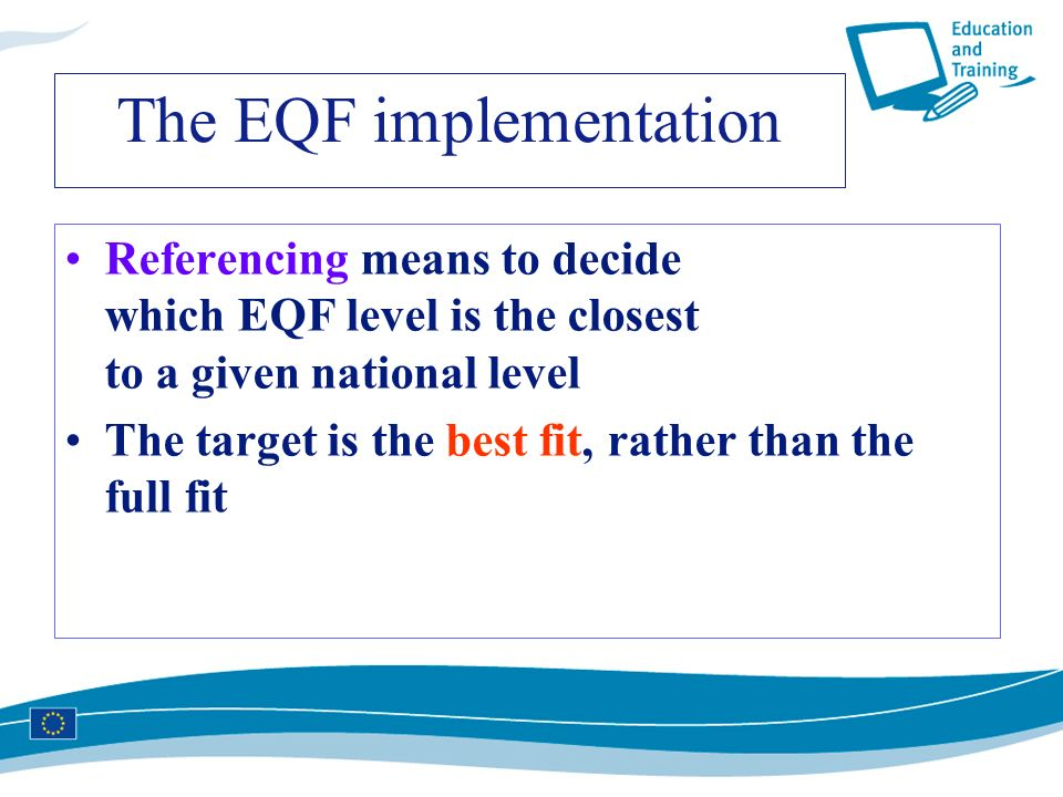 The EQF implementation Referencing means to decide which EQF level is the closest to a given national level The target is the best fit, rather than th