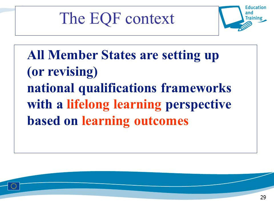 29 The EQF context All Member States are setting up (or revising) national qualifications frameworks with a lifelong learning perspective based on lea