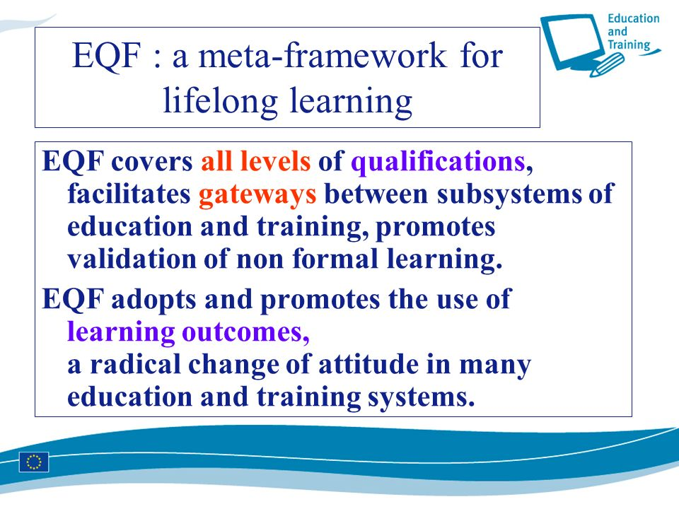 EQF : a meta-framework for lifelong learning EQF covers all levels of qualifications, facilitates gateways between subsystems of education and trainin