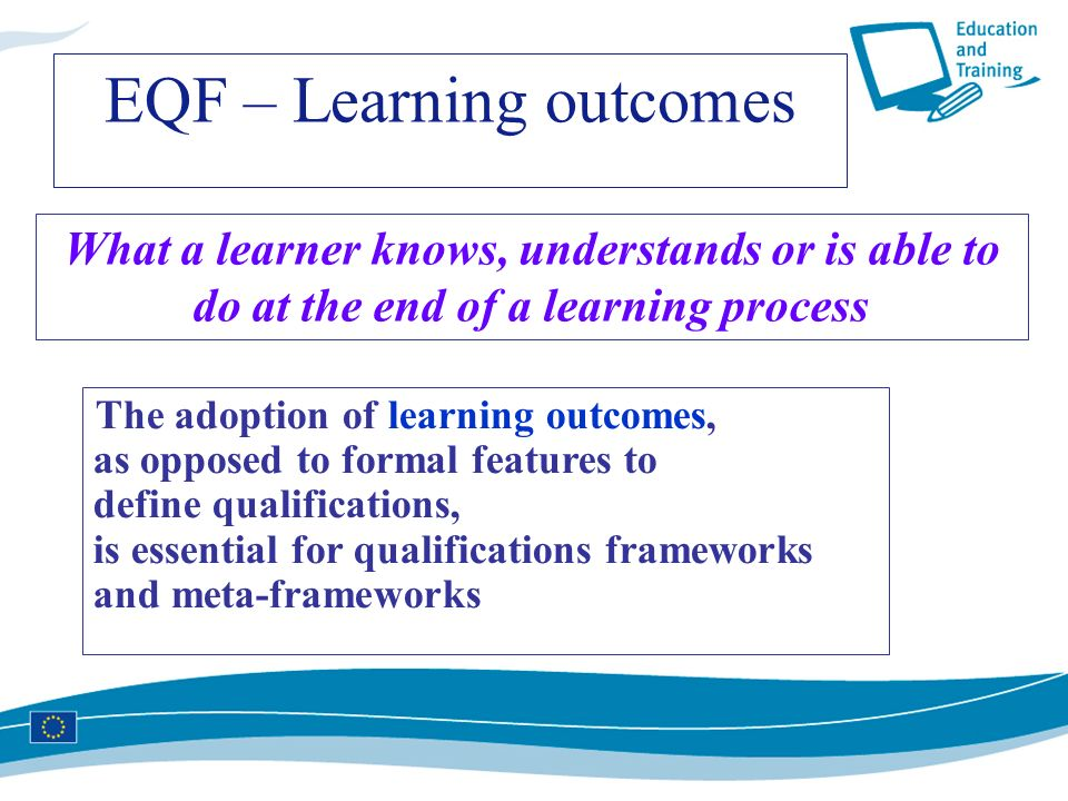 What a learner knows, understands or is able to do at the end of a learning process The adoption of learning outcomes, as opposed to formal features t