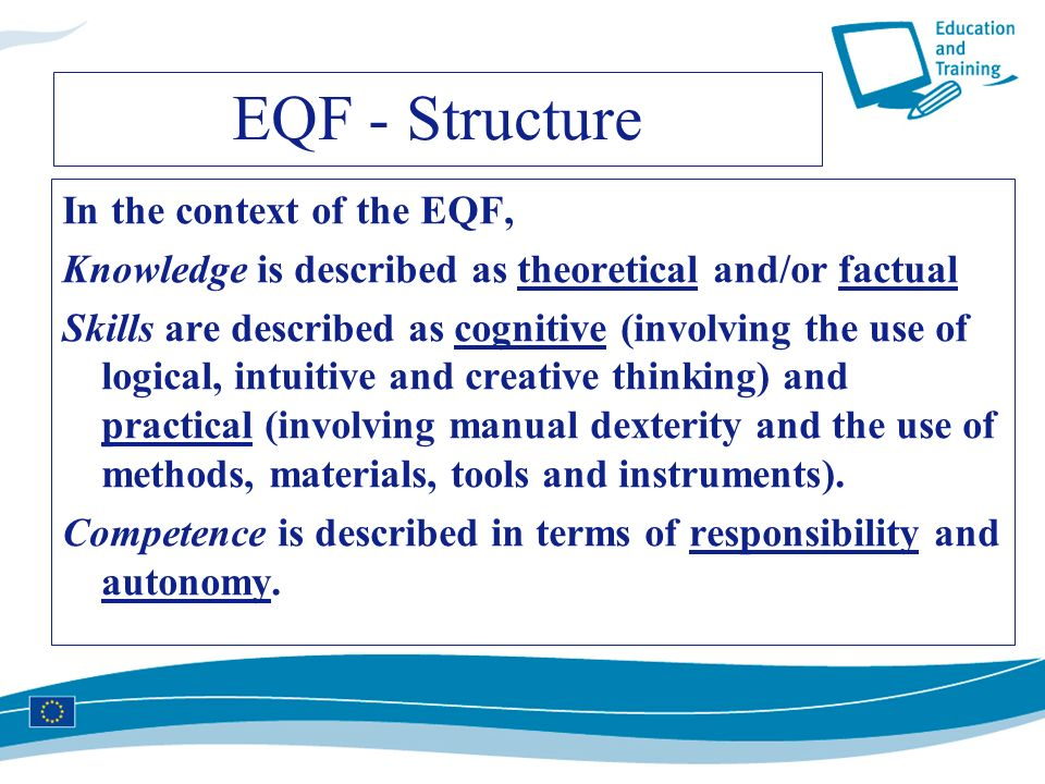 EQF - Structure In the context of the EQF, Knowledge is described as theoretical and/or factual Skills are described as cognitive (involving the use o