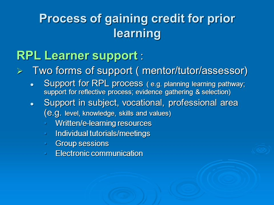 Process of gaining credit for prior learning RPL Learner support : Two forms of support ( mentor/tutor/assessor) Two forms of support ( mentor/tutor/a