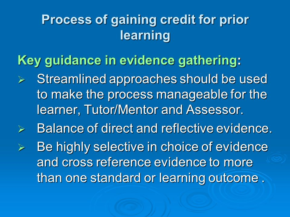 Process of gaining credit for prior learning Key guidance in evidence gathering: Streamlined approaches should be used to make the process manageable