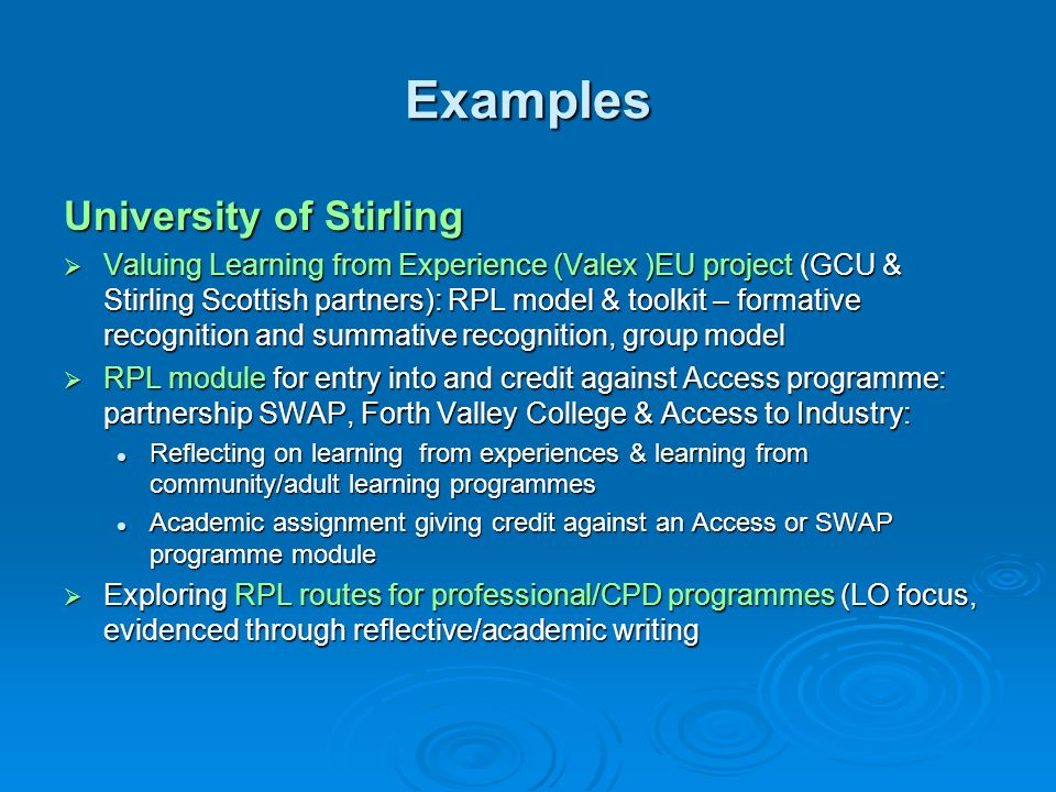 Examples University of Stirling Valuing Learning from Experience (Valex )EU project (GCU & Stirling Scottish partners): RPL model & toolkit – formativ