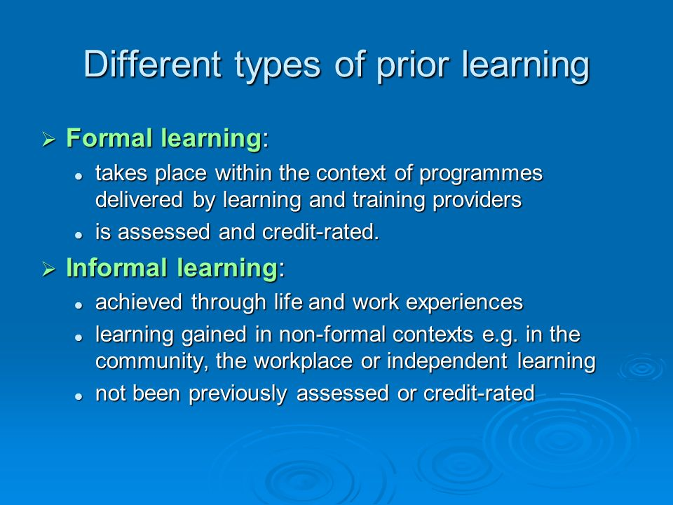 Different types of prior learning Formal learning: Formal learning: takes place within the context of programmes delivered by learning and training pr