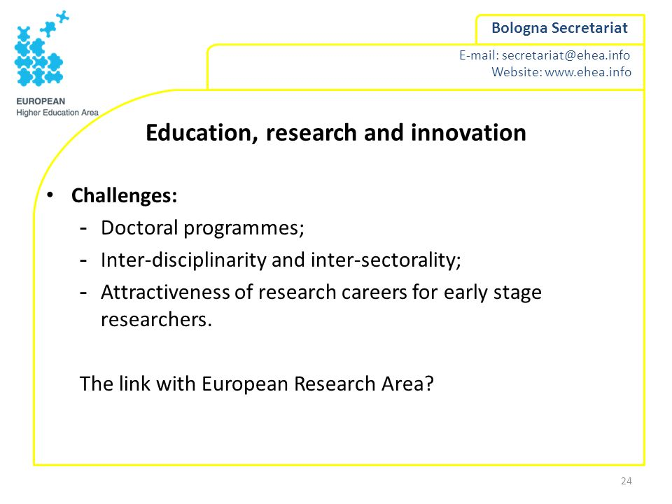 E-mail: secretariat@ehea.info Website: www.ehea.info Bologna Secretariat Education, research and innovation Challenges: -Doctoral programmes; -Inter-d