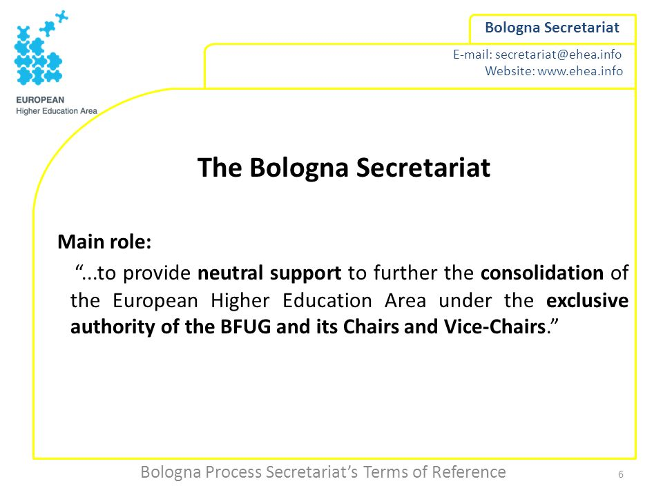 E-mail: secretariat@ehea.info Website: www.ehea.info Bologna Secretariat The Bologna Secretariat Main role:...to provide neutral support to further th
