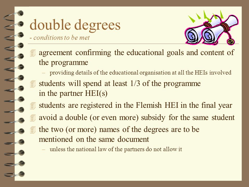 double degrees - conditions to be met 4 agreement confirming the educational goals and content of the programme –providing details of the educational organisation at all the HEIs involved 4 students will spend at least 1/3 of the programme in the partner HEI(s) 4 students are registered in the Flemish HEI in the final year 4 avoid a double (or even more) subsidy for the same student 4 the two (or more) names of the degrees are to be mentioned on the same document –unless the national law of the partners do not allow it